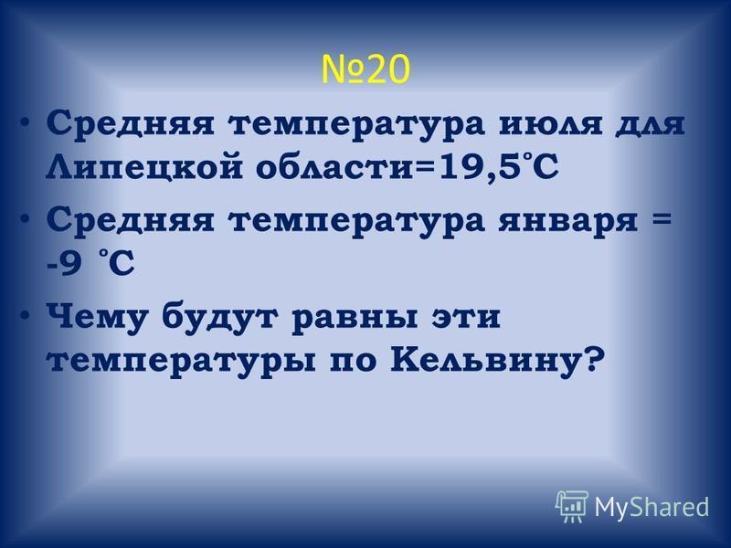 20 Средняя температура июля для Липецкой области=19,5 ̊ С Средняя температура января = -9 ̊ С Чему будут равны эти температуры по Кельвину?