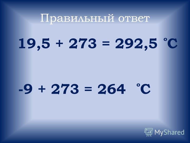 Правильный ответ 19,5 + 273 = 292,5 ̊ С -9 + 273 = 264 ̊ С