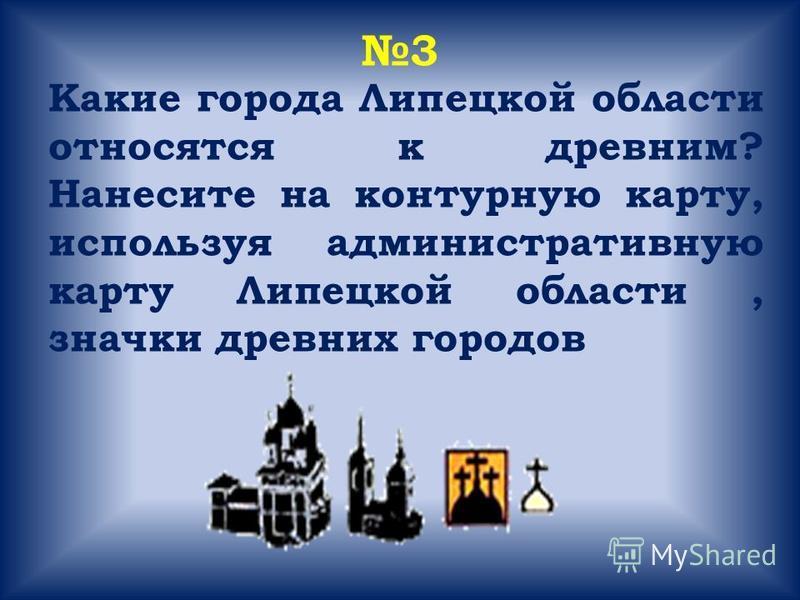 3 Какие города Липецкой области относятся к древним? Нанесите на контурную карту, используя административную карту Липецкой области, значки древних городов