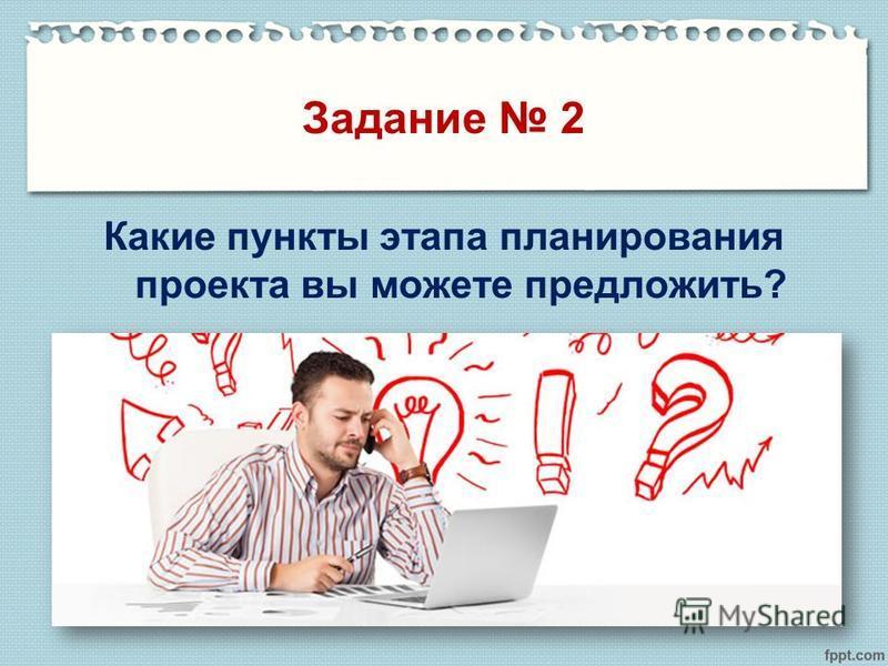 Задание 2 Какие пункты этапа планирования проекта вы можете предложить?