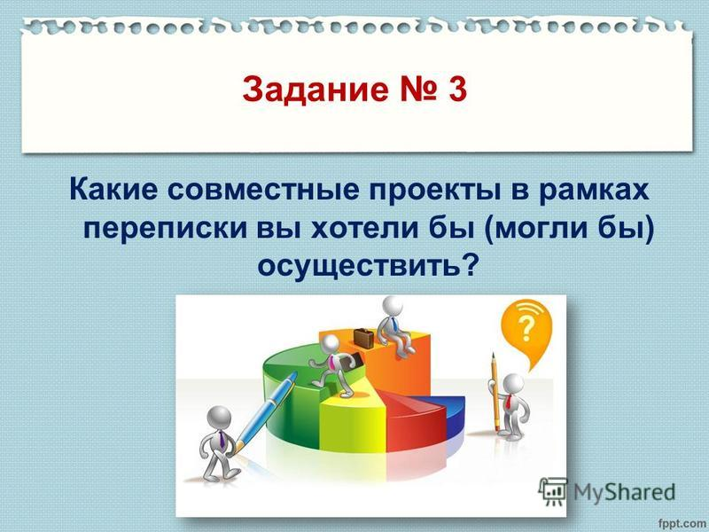 Задание 3 Какие совместные проекты в рамках переписки вы хотели бы (могли бы) осуществить?