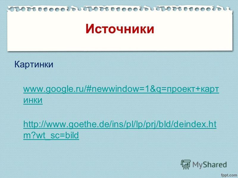 Картинки www.google.ru/#newwindow=1&q=проект+карт инки http://www.goethe.de/ins/pl/lp/prj/bld/deindex.ht m?wt_sc=bild Источники