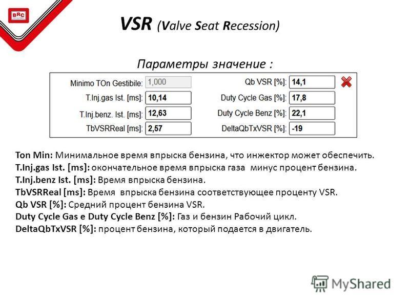 VSR (Valve Seat Recession) Параметры значение : Ton Min: Минимальное время впрыска бензина, что инжектор может обеспечить. T.Inj.gas Ist. [ms]: окончательное время впрыска газа минус процент бензина. T.Inj.benz Ist. [ms]: Время впрыска бензина. TbVSR