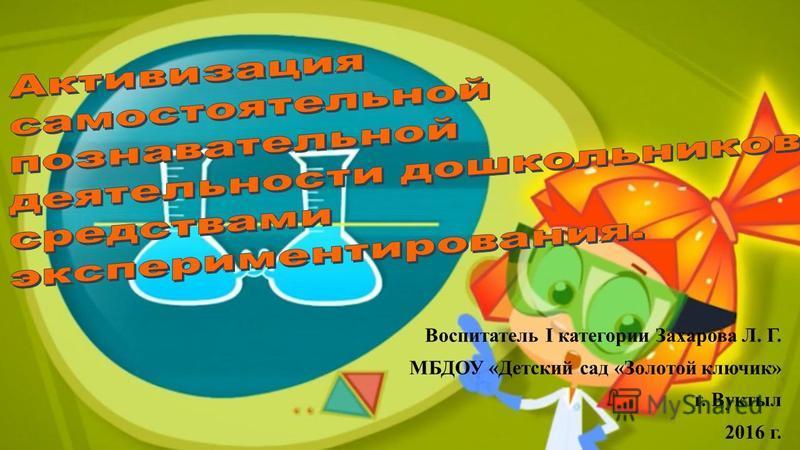 Воспитатель I категории Захарова Л. Г. МБДОУ «Детский сад «Золотой ключик» г. Вуктыл 2016 г.