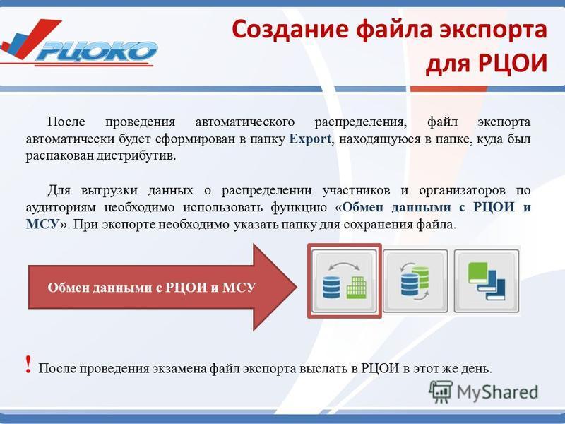 Создание файла экспорта для РЦОИ После проведения автоматического распределения, файл экспорта автоматически будет сформирован в папку Export, находящуюся в папке, куда был распакован дистрибутив. Обмен данными с РЦОИ и МСУ Для выгрузки данных о расп