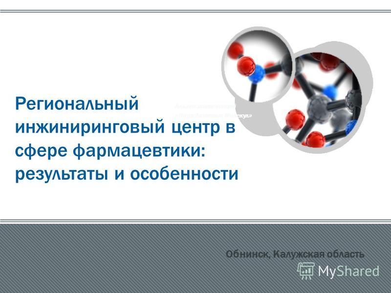 Альянс компетенций « Парк Активных Молекул » Региональный инжиниринговый центр в сфере фармацевтики: результаты и особенности Обнинск, Калужская область