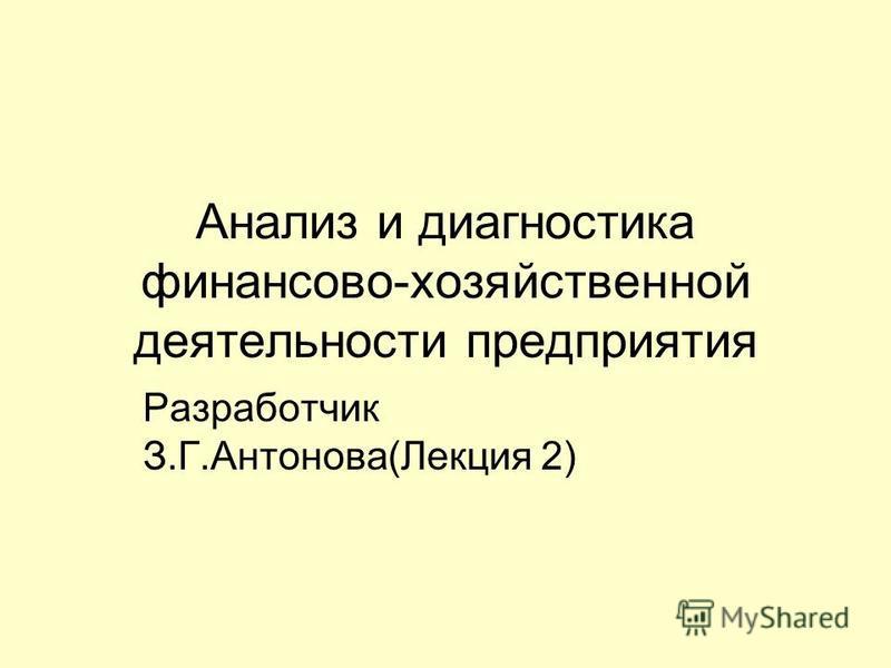 Анализ и диагностика финансово-хозяйственной деятельности предприятия Разработчик З.Г.Антонова(Лекция 2)