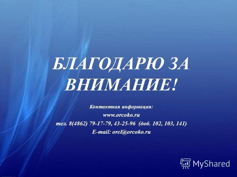 БЛАГОДАРЮ ЗА ВНИМАНИЕ! Контактная информация: www.orcoko.ru тел. 8(4862) 79-17-79, 43-25-96 (доб. 102, 103, 141) E-mail: orel@orcoko.ru