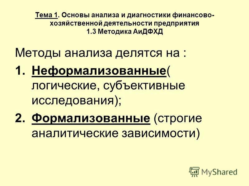 Тема 1. Основы анализа и диагностики финансово- хозяйственной деятельности предприятия 1.3 Методика АиДФХД Методы анализа делятся на : 1.Неформализованные( логические, субъективные исследования); 2. Формализованные (строгие аналитические зависимости)
