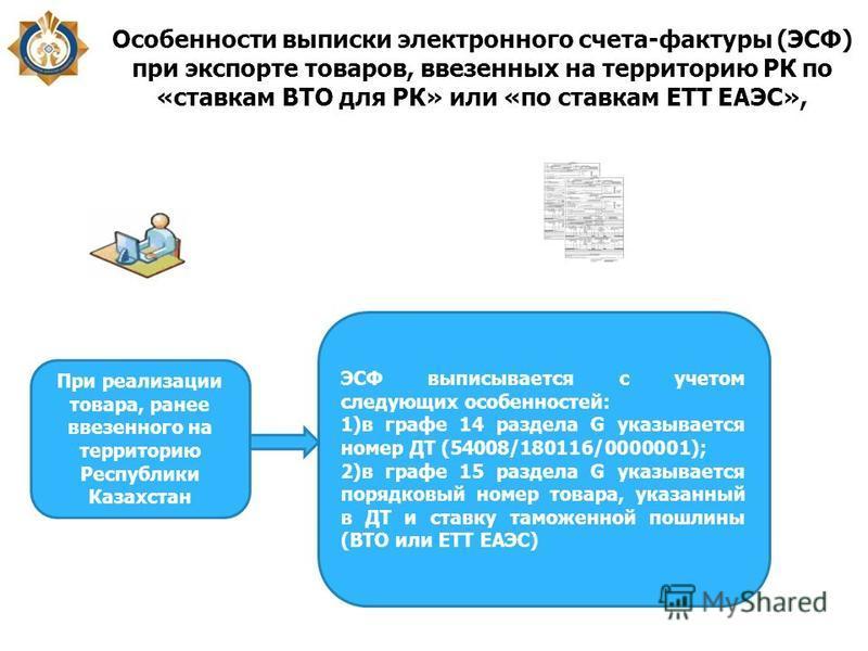 Особенности выписки электронного счета-фактуры (ЭСФ) при экспорте товаров, ввезенных на территорию РК по «ставкам ВТО для РК» или «по ставкам ЕТТ ЕАЭС», При реализации товара, ранее ввезенного на территорию Республики Казахстан ЭСФ выписывается с уче
