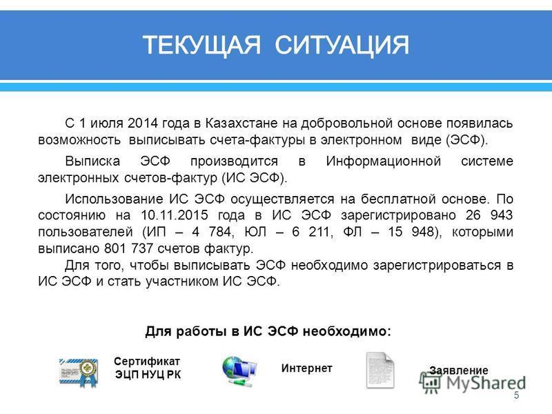 5 С 1 июля 2014 года в Казахстане на добровольной основе появилась возможность выписывать счета - фактуры в электронном виде ( ЭСФ ). Выписка ЭСФ производится в Информационной системе электронных счетов - фактур ( ИС ЭСФ ). Использование ИС ЭСФ осуще