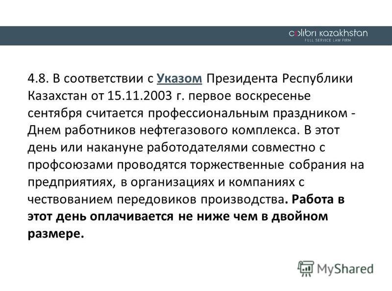 4.8. В соответствии с Указом Президента Республики Казахстан от 15.11.2003 г. первое воскресенье сентября считается профессиональным праздником - Днем работников нефтегазового комплекса. В этот день или накануне работодателями совместно с профсоюзами