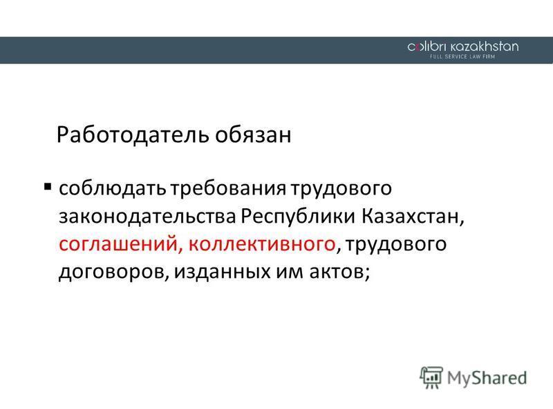 Работодатель обязан соблюдать требования трудового законодательства Республики Казахстан, соглашений, коллективного, трудового договоров, изданных им актов;