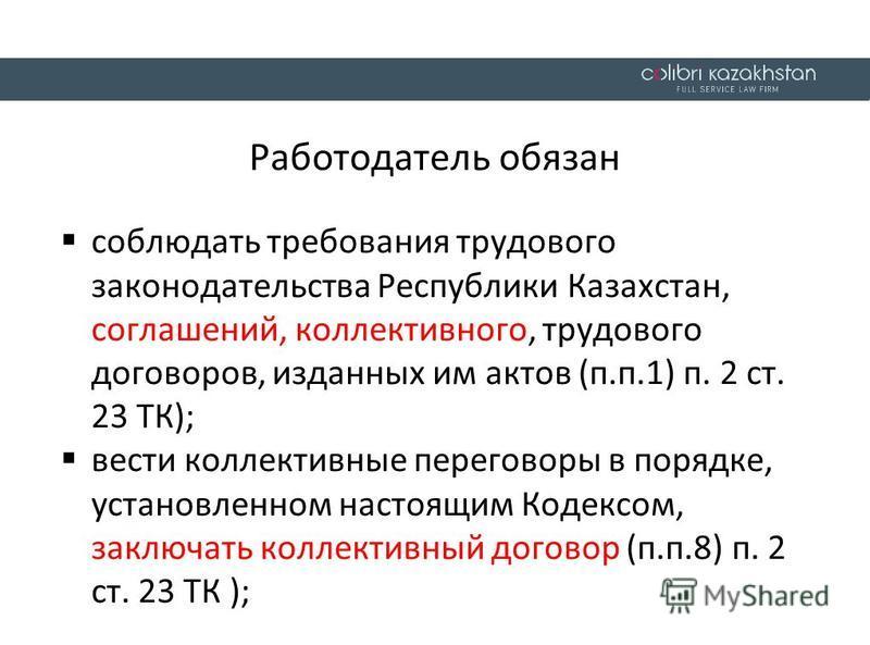 Работодатель обязан соблюдать требования трудового законодательства Республики Казахстан, соглашений, коллективного, трудового договоров, изданных им актов (п.п.1) п. 2 ст. 23 ТК); вести коллективные переговоры в порядке, установленном настоящим Коде