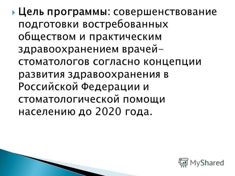 Цель программы: совершенствование подготовки востребованных обществом и практическим здравоохранением врачей- стоматологов согласно концепции развития здравоохранения в Российской Федерации и стоматологической помощи населению до 2020 года.