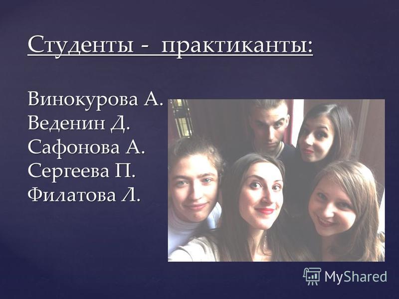 Студенты - практиканты: Винокурова А. Веденин Д. Сафонова А. Сергеева П. Филатова Л.