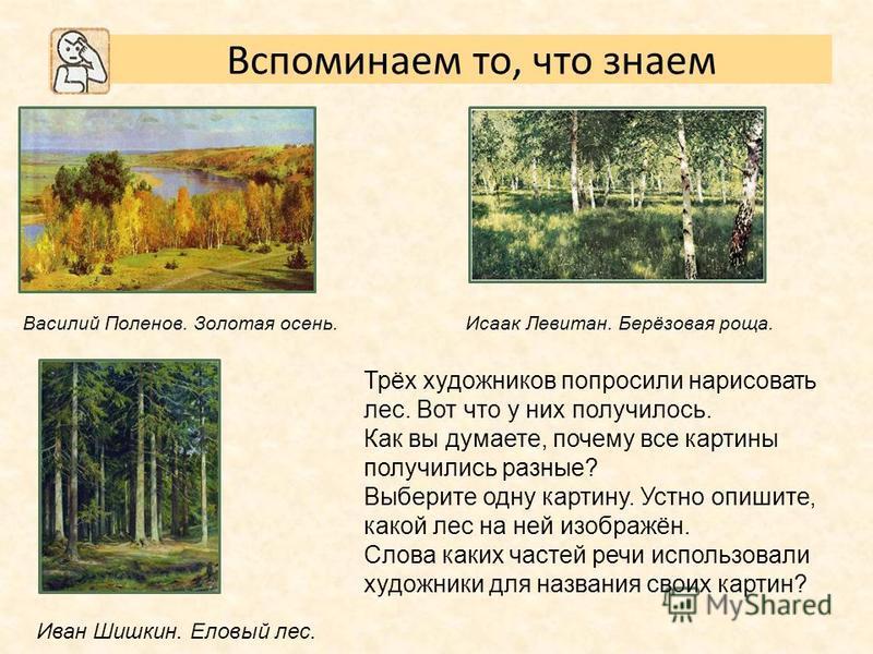 Трёх художников попросили нарисовать лес. Вот что у них получилось. Как вы думаете, почему все картины получились разные? Выберите одну картину. Устно опишите, какой лес на ней изображён. Слова каких частей речи использовали художники для названия св