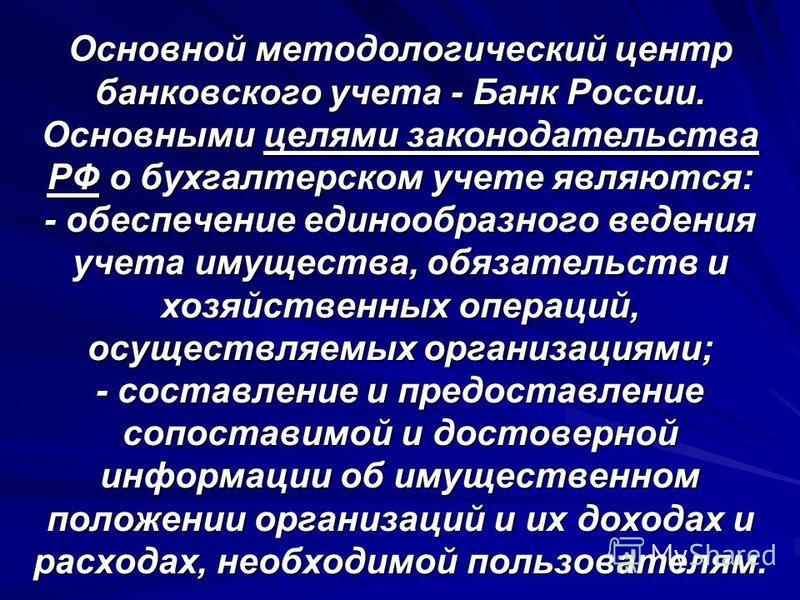 Основной методологический центр банковского учета - Банк России. Основными целями законодательства РФ о бухгалтерском учете являются: - обеспечение единообразного ведения учета имущества, обязательств и хозяйственных операций, осуществляемых организа