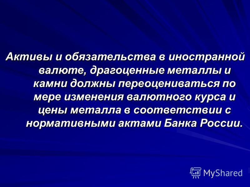 Активы и обязательства в иностранной валюте, драгоценные металлы и камни должны переоцениваться по мере изменения валютного курса и цены металла в соответствии с нормативными актами Банка России.