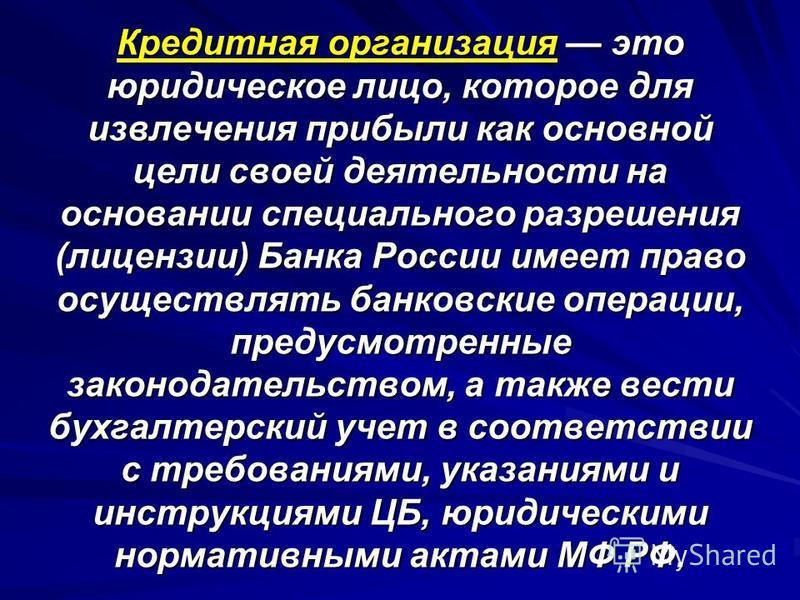 Кредитная организация это юридическое лицо, которое для извлечения прибыли как основной цели своей деятельности на основании специального разрешения (лицензии) Банка России имеет право осуществлять банковские операции, предусмотренные законодательств