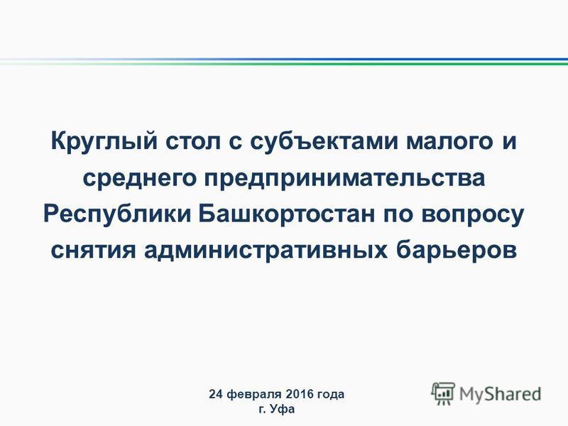 Круглый стол с субъектами малого и среднего предпринимательства Республики Башкортостан по вопросу снятия административных барьеров 24 февраля 2016 года г. Уфа