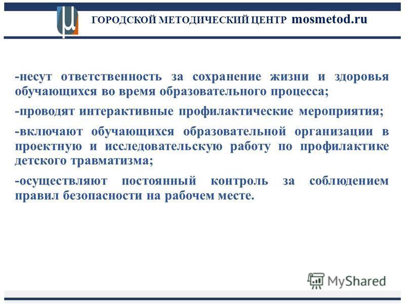 ГОРОДСКОЙ МЕТОДИЧЕСКИЙ ЦЕНТР mosmetod.ru -несут ответственность за сохранение жизни и здоровья обучающихся во время образовательного процесса; -проводят интерактивные профилактические мероприятия; -включают обучающихся образовательной организации в п