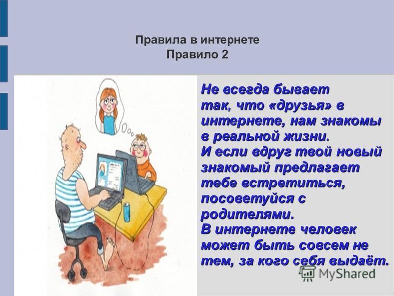 Правила в интернете Правило 2 Не всегда бывает так, что «друзья» в интернете, нам знакомы в реальной жизни. И если вдруг твой новый знакомый предлагает тебе встретиться, посоветуйся с родителями. В интернете человек может быть совсем не тем, за кого