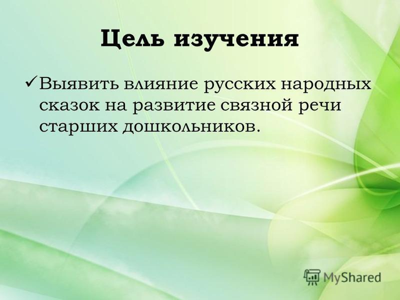 Цель изучения Выявить влияние русских народных сказок на развитие связной речи старших дошкольников.