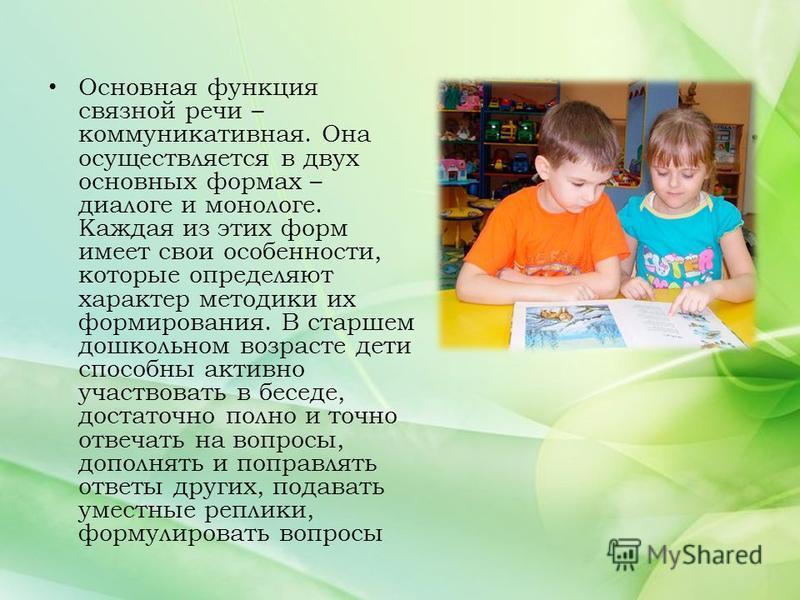 Основная функция связной речи – коммуникативная. Она осуществляется в двух основных формах – диалоге и монологе. Каждая из этих форм имеет свои особенности, которые определяют характер методики их формирования. В старшем дошкольном возрасте дети спос