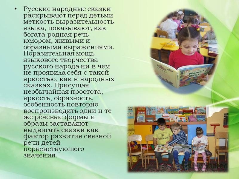 Русские народные сказки раскрывают перед детьми меткость выразительность языка, показывают, как богата родная речь юмором, живыми и образными выражениями. Поразительная мощь языкового творчества русского народа ни в чем не проявила себя с такой яркос