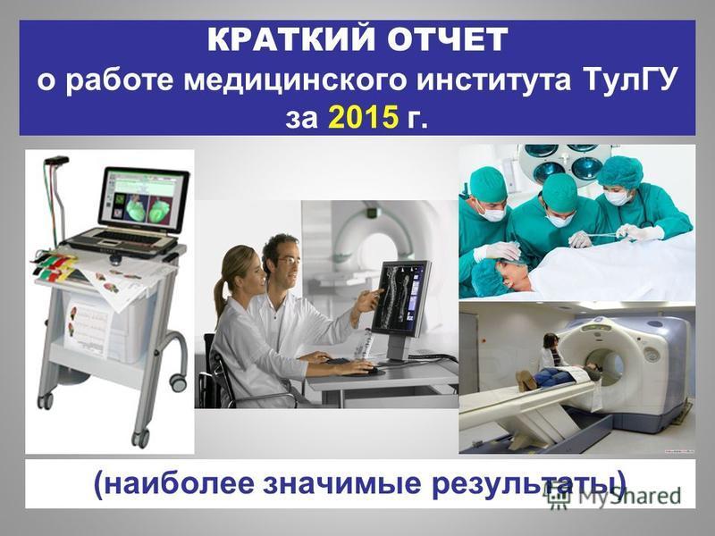КРАТКИЙ ОТЧЕТ о работе медицинского института ТулГУ за 2015 г. (наиболее значимые результаты)