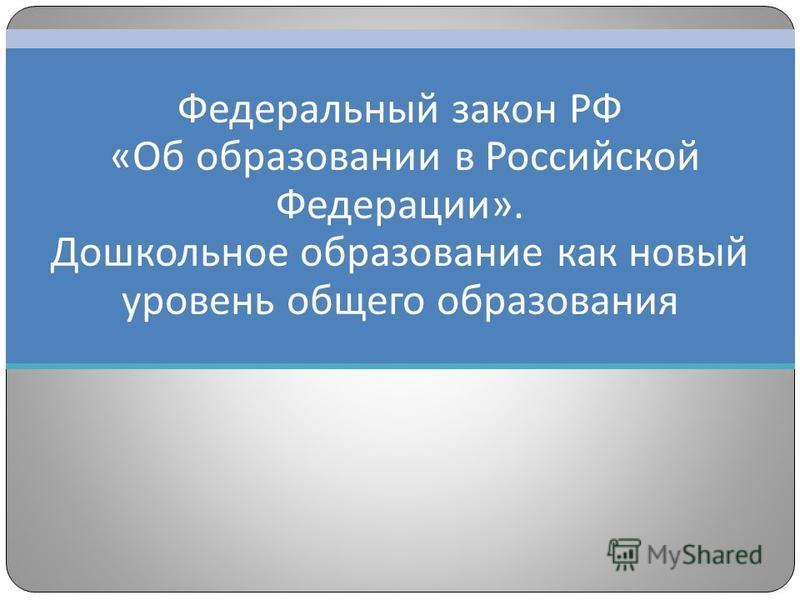 Федеральный закон РФ «Об образовании в Российской Федерации». Дошкольное образование как новый уровень общего образования