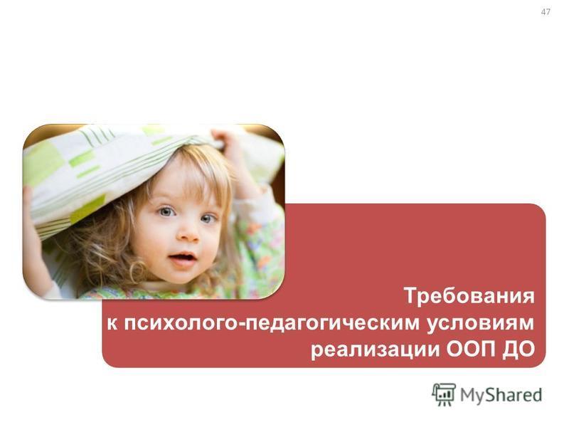 47 Требования к психолого-педагогическим условиям реализации ООП ДО