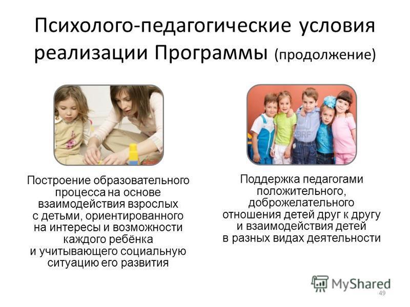 Психолого-педагогические условия реализации Программы (продолжение) Построение образовательного процесса на основе взаимодействия взрослых с детьми, ориентированного на интересы и возможности каждого ребёнка и учитывающего социальную ситуацию его раз