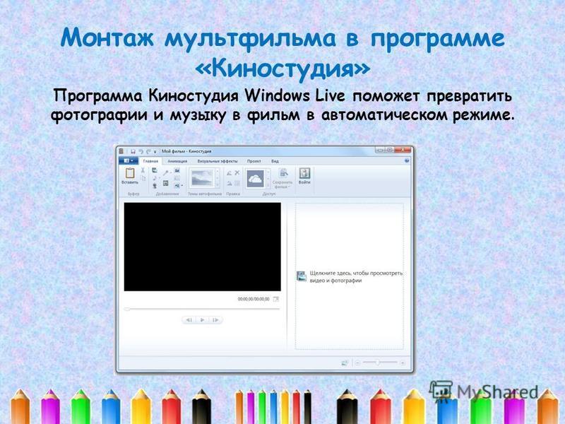 Монтаж мультфильма в программе «Киностудия» Программа Киностудия Windows Live поможет превратить фотографии и музыку в фильм в автоматическом режиме.