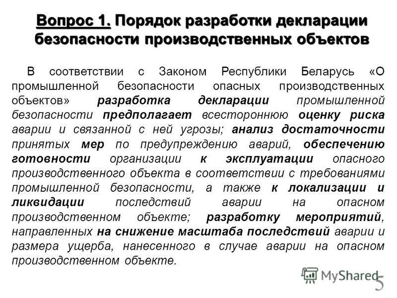 В соответствии с Законом Республики Беларусь «О промышленной безопасности опасных производственных объектов» разработка декларации промышленной безопасности предполагает всестороннюю оценку риска аварии и связанной с ней угрозы; анализ достаточности