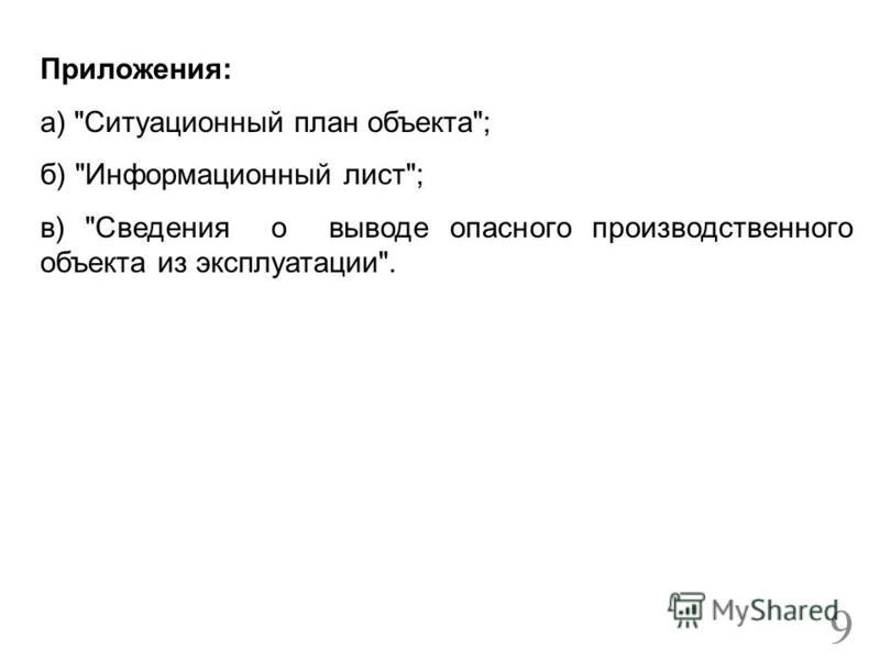 Приложения: а) Ситуационный план объекта; б) Информационный лист; в) Сведения о выводе опасного производственного объекта из эксплуатации. 9