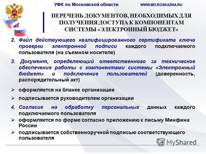 УФК по Московской области WWW.MO.ROSKAZNA.RU 2. Файл действующего квалифицированного сертификата ключа проверки электронной подписи каждого подключаемого пользователя (на съемном носителе) 3. Документ, определяющий ответственного за техническое обесп