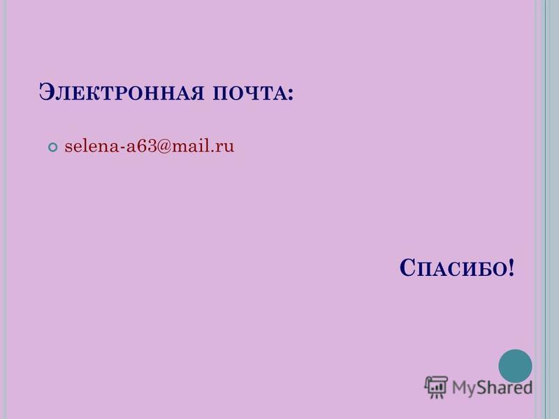 С ПАСИБО ! Э ЛЕКТРОННАЯ ПОЧТА : selena-a63@mail.ru