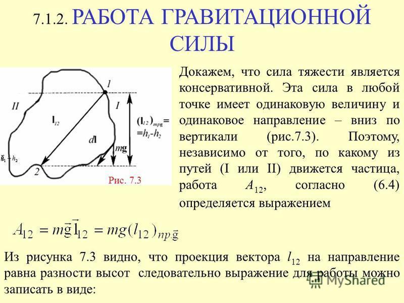7.1.2. РАБОТА ГРАВИТАЦИОННОЙ СИЛЫ Рис. 7.3 Докажем, что сила тяжести является консервативной. Эта сила в любой точке имеет одинаковую величину и одинаковое направление – вниз по вертикали (рис.7.3). Поэтому, независимо от того, по какому из путей (I