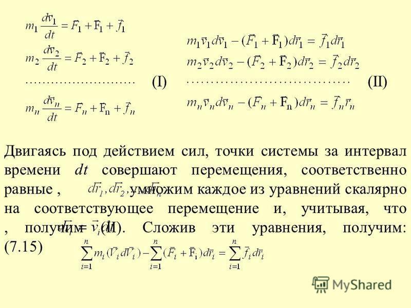 (I) (II) Двигаясь под действием сил, точки системы за интервал времени dt совершают перемещения, соответственно равные, умножим каждое из уравнений скалярно на соответствующее перемещение и, учитывая, что, получим (II). Сложив эти уравнения, получим:
