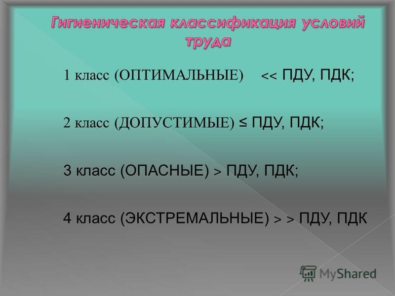 1 класс (ОПТИМАЛЬНЫЕ) ˂˂ ПДУ, ПДК; 2 класс (ДОПУСТИМЫЕ) ПДУ, ПДК; 3 класс (ОПАСНЫЕ) ˃ ПДУ, ПДК; 4 класс (ЭКСТРЕМАЛЬНЫЕ) ˃ ˃ ПДУ, ПДК