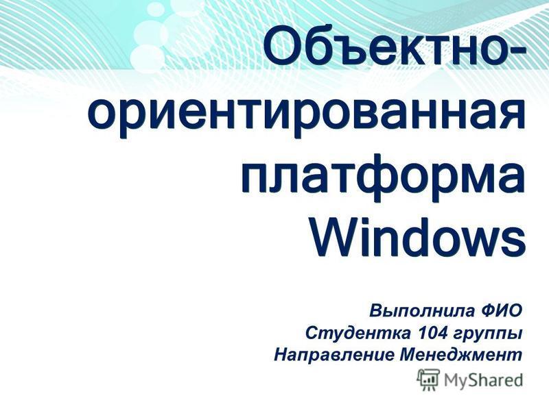 Объектно- ориентированная платформа Windows Выполнила ФИО Студентка 104 группы Направление Менеджмент