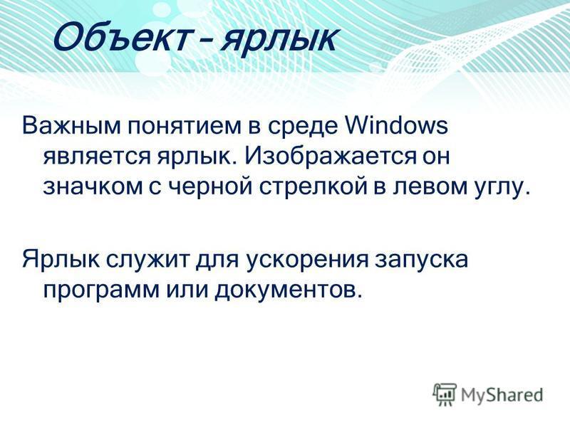 Объект – ярлык Важным понятием в среде Windows является ярлык. Изображается он значком с черной стрелкой в левом углу. Ярлык служит для ускорения запуска программ или документов.