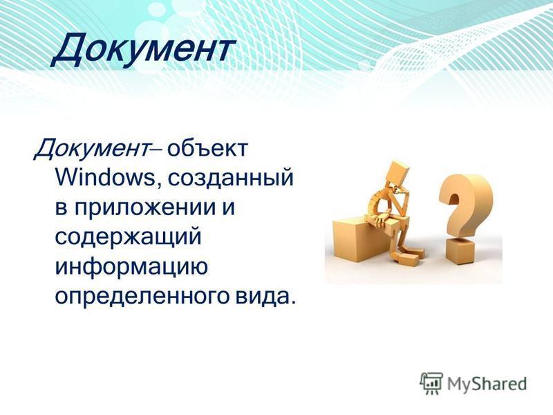 Документ Документ объект Windows, созданный в приложении и содержащий информацию определенного вида.