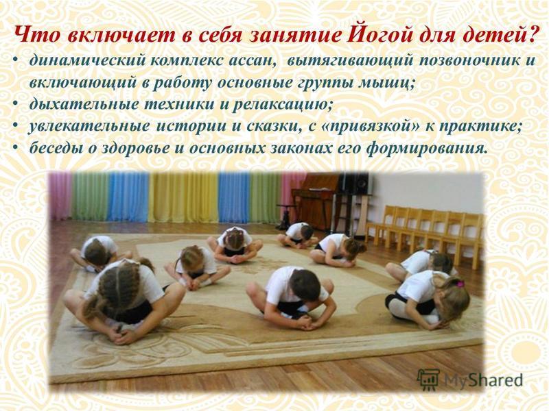 Что включает в себя занятие Йогой для детей? динамический комплекс асан, вытягивающий позвоночник и включающий в работу основные группы мышц; дыхательные техники и релаксацию; увлекательные истории и сказки, с «привязкой» к практике; беседы о здоровь
