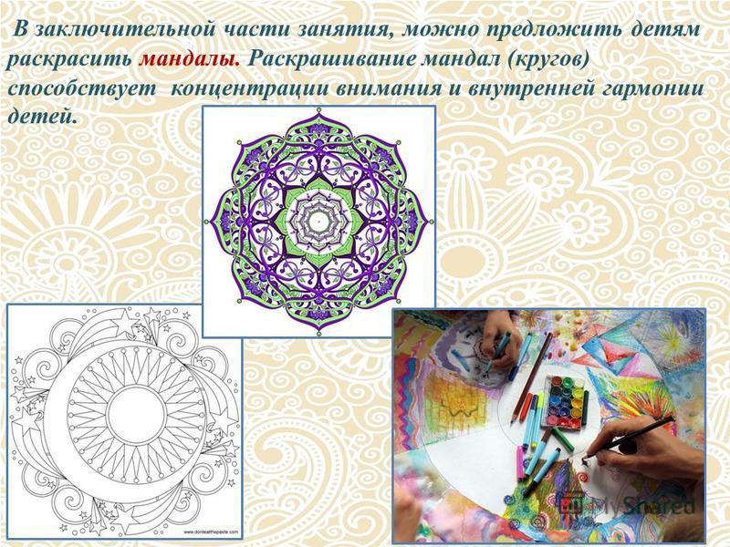 В заключительной части занятия, можно предложить детям раскрасить мандалы. Раскрашивание мандал (кругов) способствует концентрации внимания и внутренней гармонии детей.