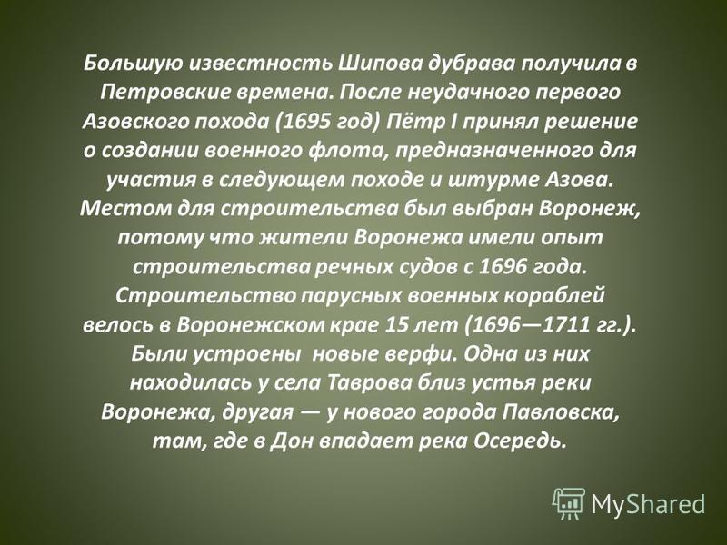 Большую известность Шипова дубрава получила в Петровские времена. После неудачного первого Азовского похода (1695 год) Пётр I принял решение о создании военного флота, предназначенного для участия в следующем походе и штурме Азова. Местом для строите