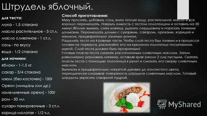 Штрудель яблочный. для теста: мука - 1.5 стакана масло растительное - 3 ст.л. масло сливочное - 1 ст.л. соль - по вкусу вода - 1/2 стакана для начинки: яблоки - 1-1.5 кг сахар - 3/4 стакана изюм (без косточек) - 100 г Орехи (миндаль или др.) измельче