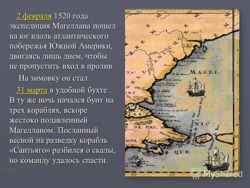 2 февраля 2 февраля 1520 года экспедиция Магеллана пошел на юг вдоль атлантического побережья Южной Америки, двигаясь лишь днем, чтобы не пропустить вход в пролив. На зимовку он стал 31 марта 31 марта в удобной бухте. В ту же ночь начался бунт на тре